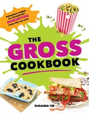 the gross cookbook awesome recipes for deceptively disgusting