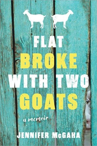 Flat Broke With Two Goats: A Memoir by Jennifer Mcgaha