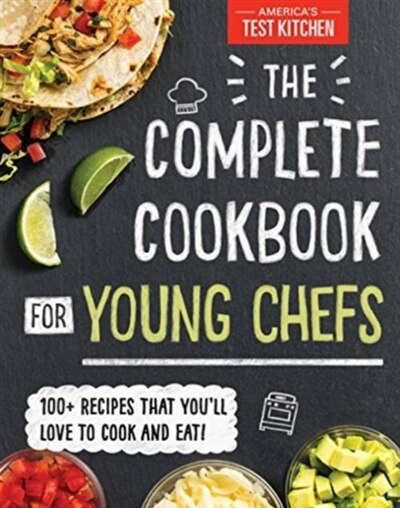 The Complete Cookbook For Young Chefs: 100+ Recipes That You'll Love To Cook And Eat! by America's Test Kitchen Kids