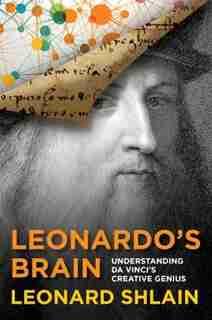 Leonardo's Brain: Understanding Da Vinci's Creative Genius by Leonard Shlain