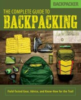 Backpacker The Complete Guide To Backpacking: Field-tested Gear, Advice, And Know-how For The Trail
