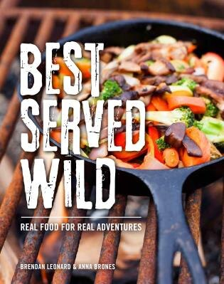 Best Served Wild: Real Food For Real Adventures by Brendan Leonard