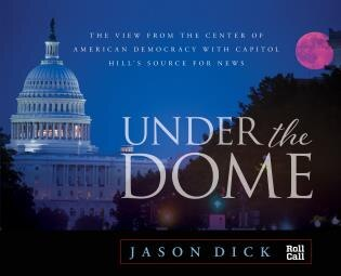 Under The Dome: The View From The Center Of American Democracy With Capitol Hill's Source For News by Jason Dick