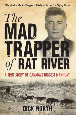 Mad Trapper Of Rat River: A True Story Of Canada's Biggest Manhunt by Dick North