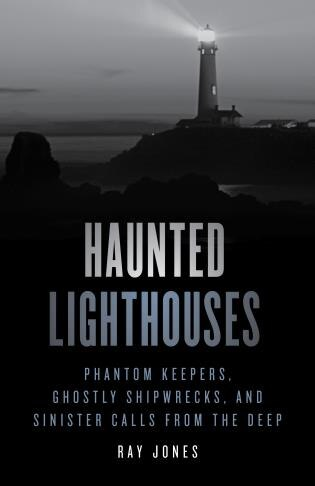 Haunted Lighthouses: Phantom Keepers, Ghostly Shipwrecks, And Sinister Calls From The Deep by Ray Jones