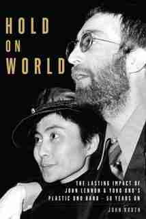 Hold On World: The Lasting Impact Of John Lennon & Yoko Ono's Plastic Ono Band, 50 Years On by John Kruth