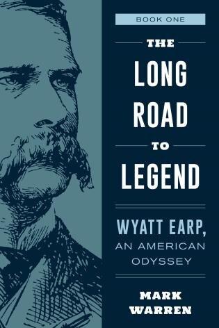 The Long Road To Legend: The American Odyssey Of Wyatt Earp by Mark Warren