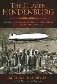 The Hidden Hindenburg: The Untold Story Of The Tragedy, The Nazi Secrets, And The Quest To Rule The Skies by Michael Mccarthy