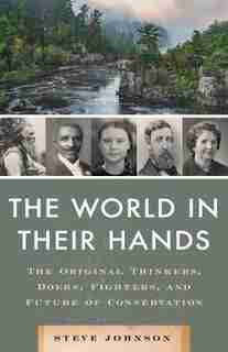 The World In Their Hands: The Thinkers, Doers, Fighters, And Future Of Conservation by Steve Johnson