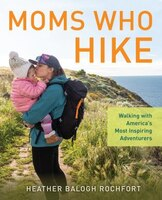 Moms Who Hike: Walking With America's Most Inspiring Adventurers