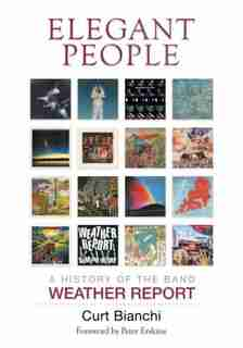 Elegant People: A History Of The Band Weather Report by Curt Bianchi