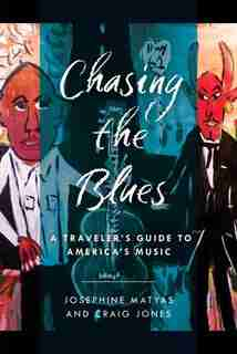 Chasing The Blues: A Traveler's Guide To America's Music by Josephine Matyas