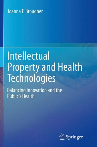 Intellectual Property And Health Technologies: Balancing Innovation And The Public's Health by Joanna T. Brougher