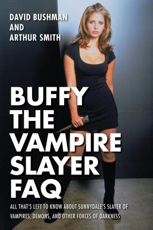 Buffy The Vampire Slayer Faq: All That's Left To Know About Sunnydale's Slayer Of Vampires  Demons  And Other Forces Of Darkness de David Bushman