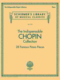 The Indispensable Chopin Collection - 28 Famous Piano Pieces: Schirmer's Library Of Musical Classics Vol. 2123