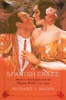 The Spanish Craze: America's Fascination with the Hispanic World, 1779-1939