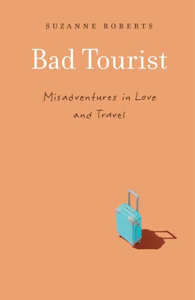 Bad Tourist: Misadventures In Love And Travel by Suzanne Roberts