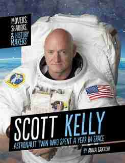 Scott Kelly: Astronaut Twin Who Spent A Year In Space by Anna Saxton