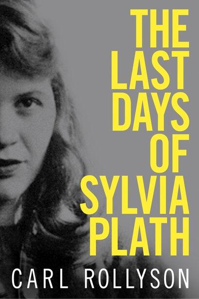 The Last Days Of Sylvia Plath by Carl Rollyson