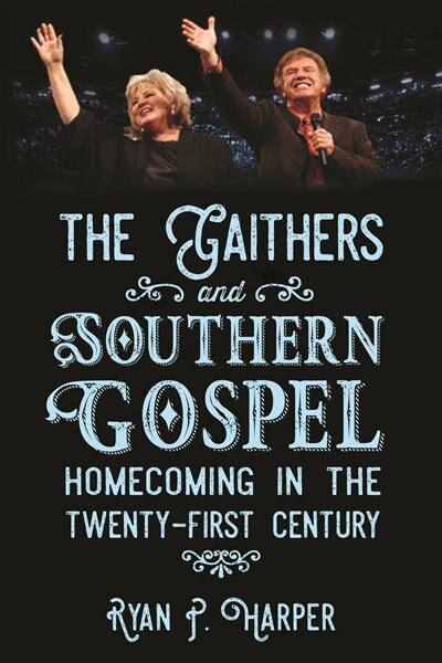 The Gaithers And Southern Gospel: Homecoming In The Twenty-first Century by Ryan P. Harper