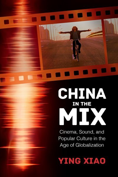 China In The Mix: Cinema, Sound, And Popular Culture In The Age Of Globalization by Ying Xiao