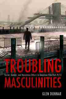 Troubling Masculinities: Terror, Gender, And Monstrous Others In American Film Post-9/11 by Glen Donnar