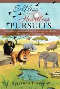 Selfless and Heartless Pursuits: Stories about 4 Animals, Birds and the Moon for the Reflection of Families, Children and Students by Jonathan F. Awasom