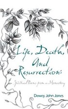 Life, Death, And Resurrection: Spiritual Poems From A Monastery