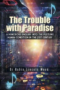 The Trouble with Paradise: A Humorous Enquiry into the Puzzling Human Condition in the 21st Century by Dr Robin Lincoln Wood