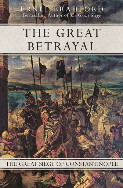 The Great Betrayal: The Great Siege Of Constantinople by Ernle Bradford