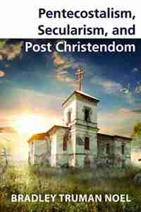 Pentecostalism, Secularism, and Post Christendom by Bradley Truman Noel