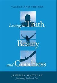 Living in Truth, Beauty, and Goodness