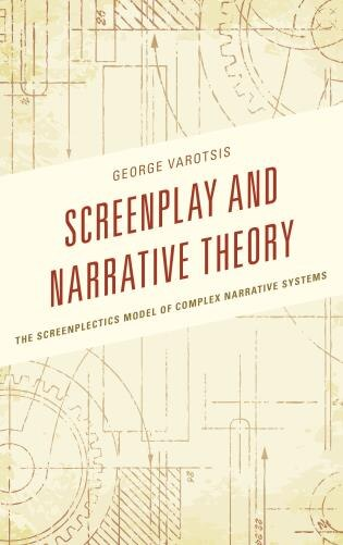 Screenplay And Narrative Theory: The Screenplectics Model Of Complex Narrative Systems by George Varotsis