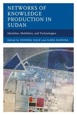 Book Networks Of Knowledge Production In Sudan: Identities, Mobilities, And Technologies by Sondra Hale