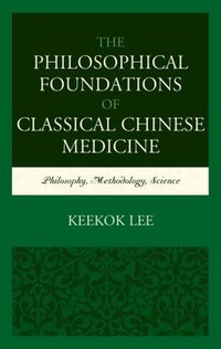 The Philosophical Foundations Of Classical Chinese Medicine: Philosophy, Methodology, Science