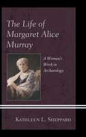 Book The Life Of Margaret Alice Murray: A Woman's Work In Archaeology by Kathleen L., Sheppard