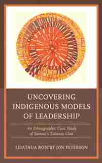 Uncovering Indigenous Models Of Leadership: An Ethnographic Case Study Of Samoa's Talavou Clan by Robert Jon Peterson
