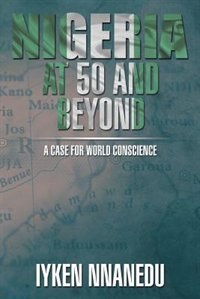 NIGERIA AT 50 AND BEYOND: A Case for World Conscience by Iyken Nnanedu