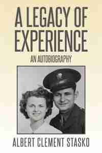 A Legacy of Experience: An Autobiography by Albert Clement Stasko