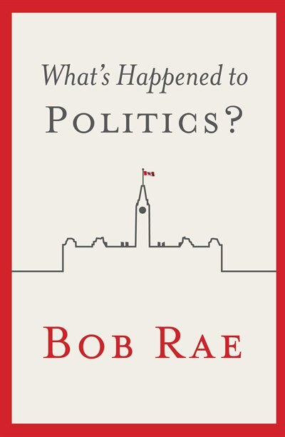 What's Happened to Politics? by Bob Rae