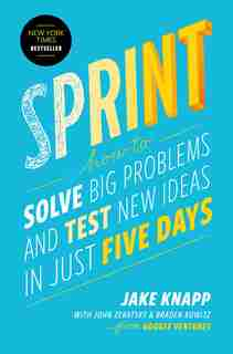 Sprint: How to Solve Big Problems and Test New Ideas in Just Five Days by Jake Knapp