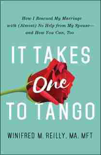 It Takes One to Tango: How I Rescued My Marriage With (Almost) No Help From My Spouse-and How You Can, Too by Winifred M. Reilly