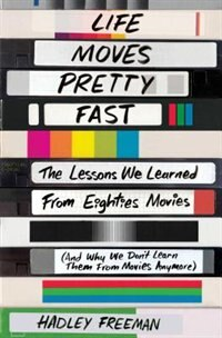 Life Moves Pretty Fast: The Lessons We Learned from Eighties Movies (and Why We Don't Learn Them from Movies Anymore) by Hadley Freeman