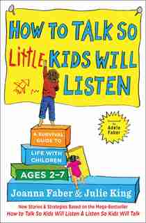 How to Talk So Little Kids Will Listen: A Survival Guide to Life with Children Ages 2-7 by Joanna Faber