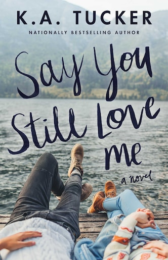 Say You Still Love Me: A Novel by K.A. Tucker