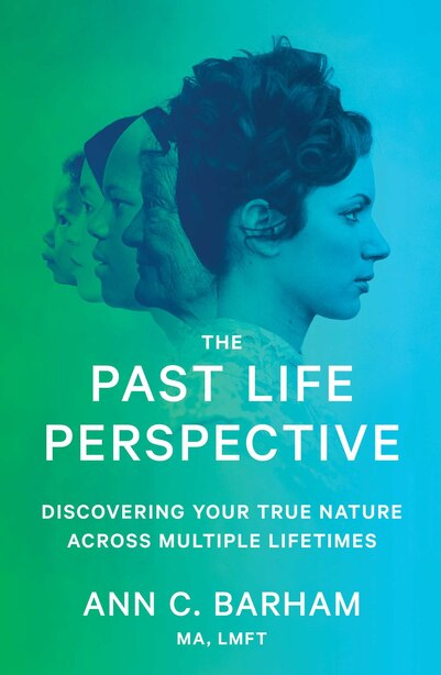 The Past Life Perspective: Discovering Your True Nature Across Multiple Lifetimes by Ann C. Barham
