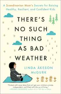 There's No Such Thing as Bad Weather: A Scandinavian Mom's Secrets for Raising Healthy, Resilient, and Confident Kids (from Friluftsliv t de Linda Åkeson McGurk