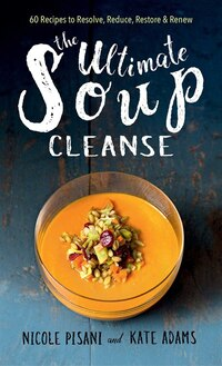 The Ultimate Soup Cleanse: 60 Recipes to Reduce, Restore, Renew & Resolve