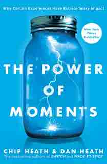 The Power of Moments: Why Certain Experiences Have Extraordinary Impact by Chip Heath