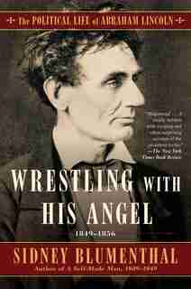 Wrestling With His Angel: The Political Life of Abraham Lincoln Vol. II, 1849-1856 by Sidney Blumenthal